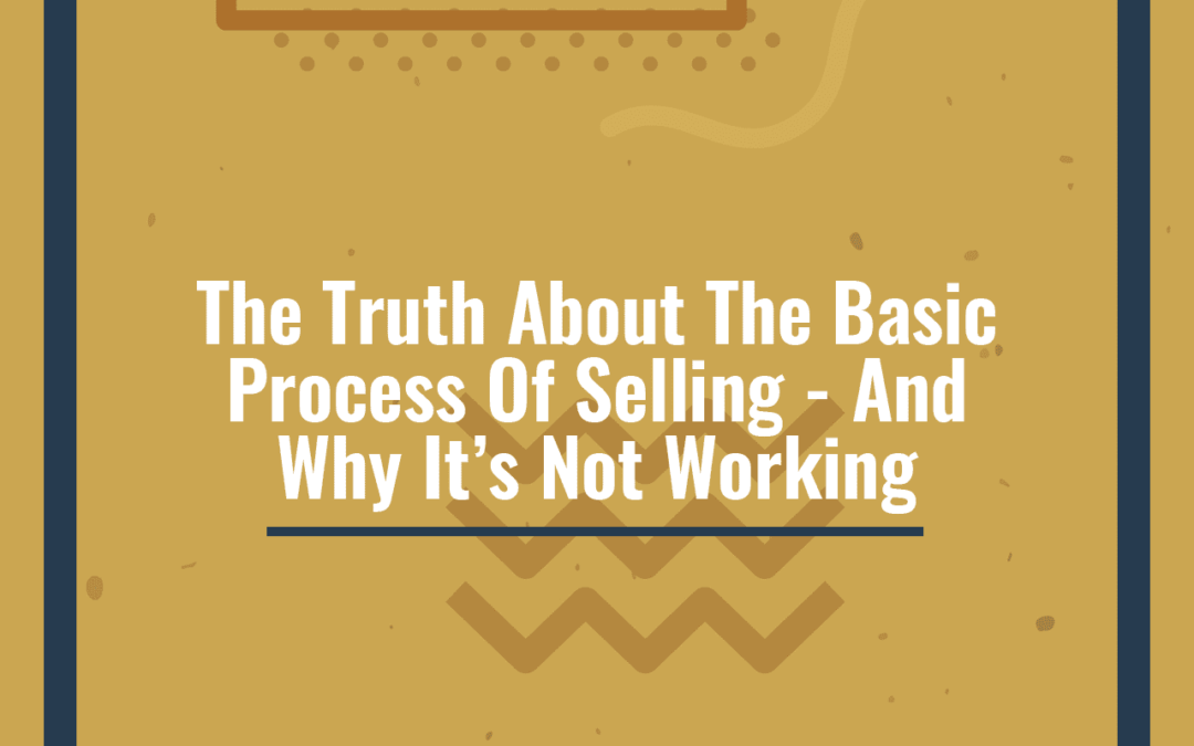 The Truth About The Basic Process Of Selling – And Why It's Not Working