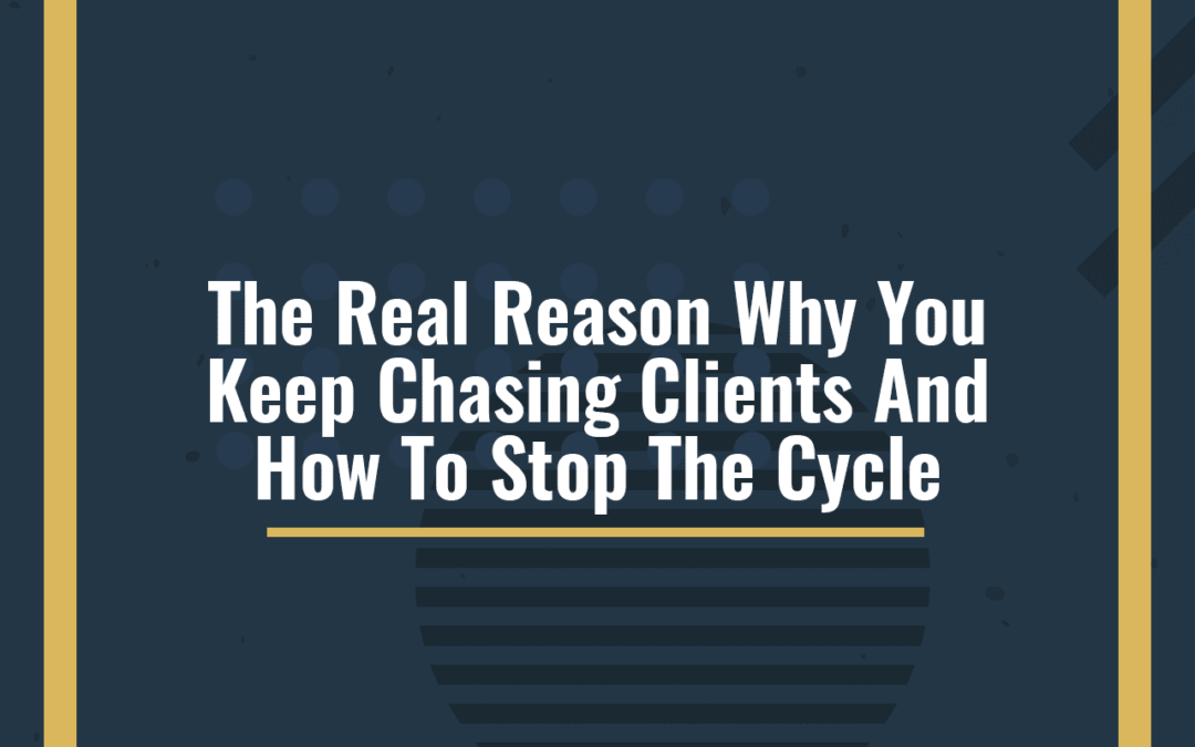 The Real Reason Why You Keep Chasing Clients And How To Stop The Cycle