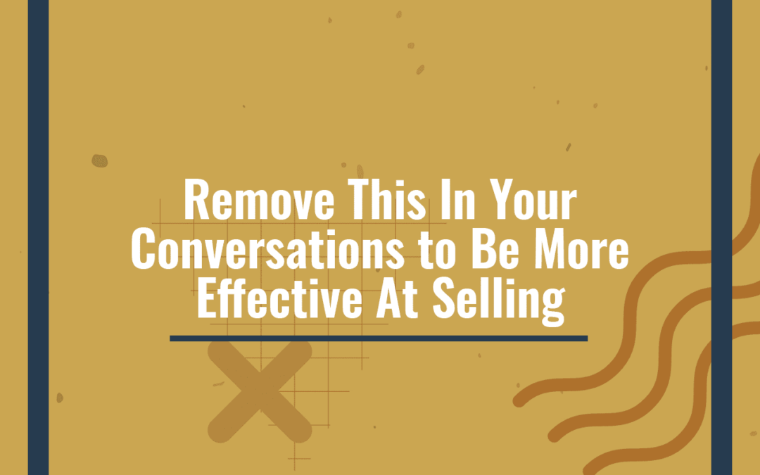 Remove This In Your Conversations to Be More Effective At Selling