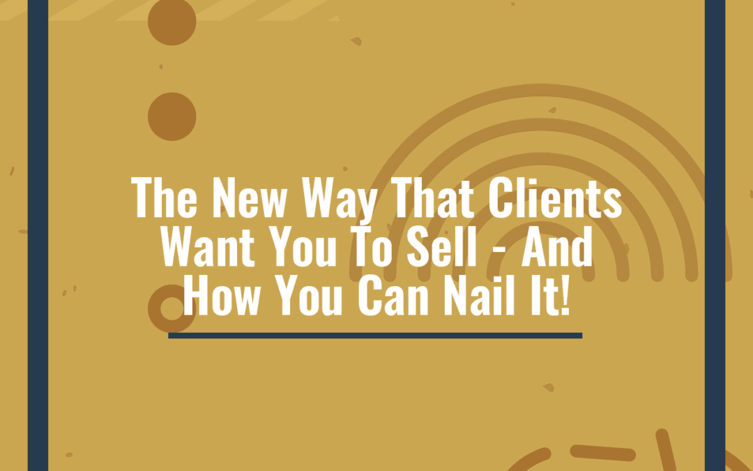 The New Way That Clients Want You To Sell – And How You Can Nail It!