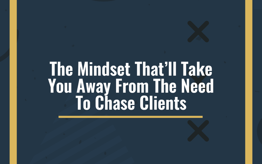 The Mindset That'll Take You Away From The Need To Chase Clients