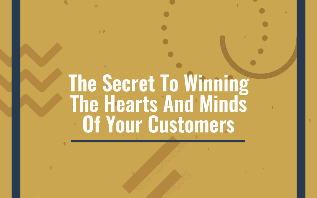 The Secret To Winning The Hearts And Minds Of Your Customers