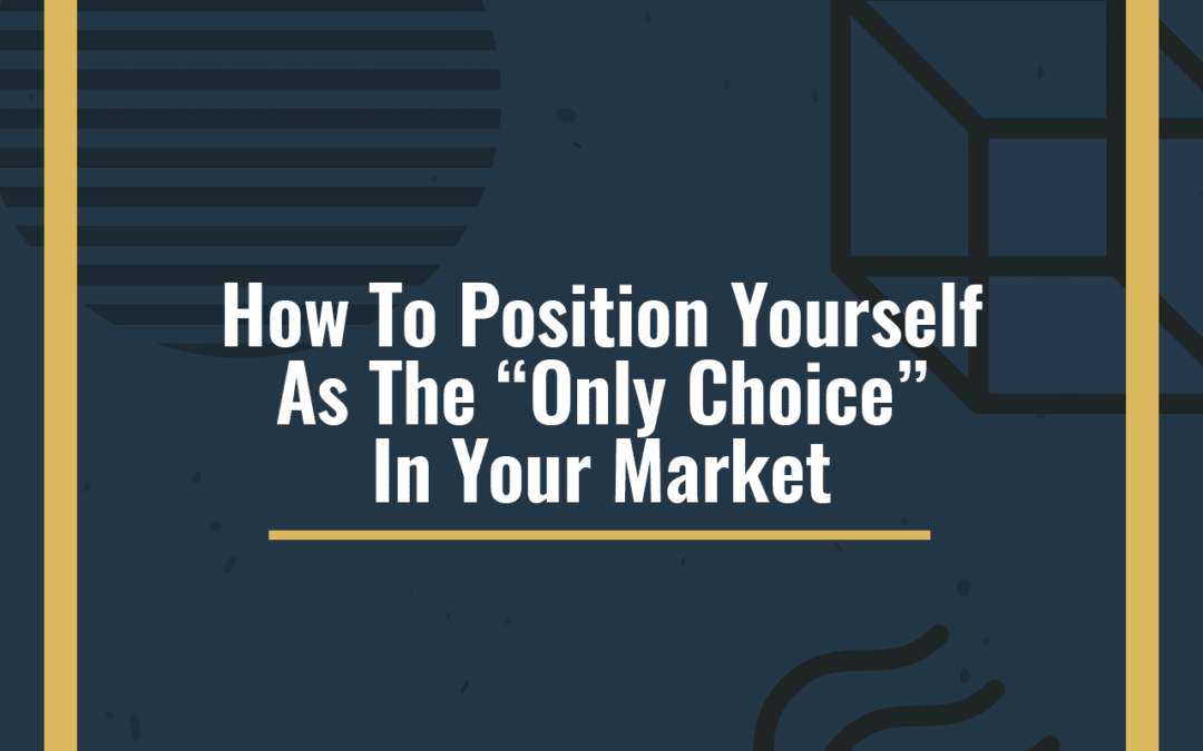"How To Position Yourself As The ""Only Choice"" In Your Market"